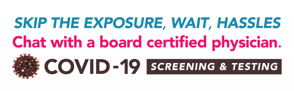 SKIP THE EXPOSURE, WAIT, HASSLE Chat with a board certified physician. COVID-19 Screening & Testing.